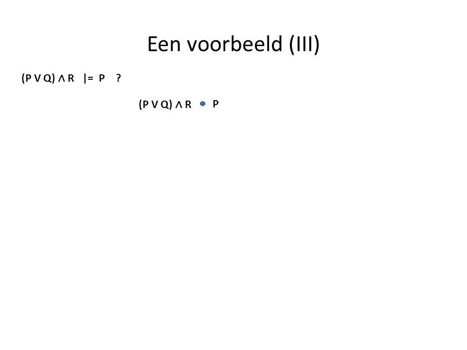 Een voorbeeld (III) (P V Q) ∧ R |= P (P V Q) ∧ R P