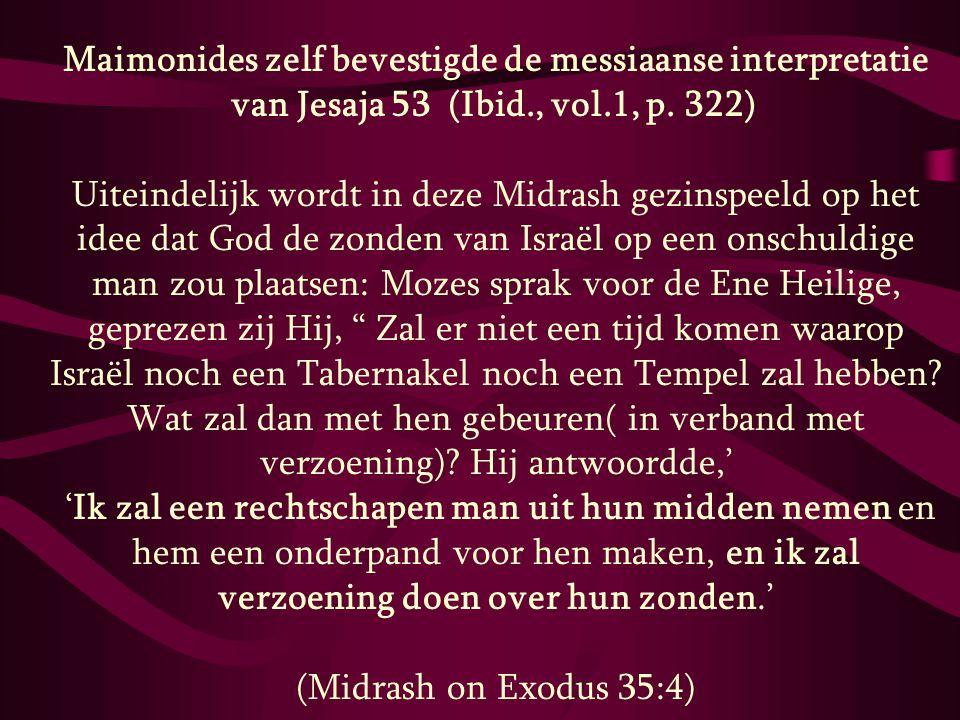 Maimonides zelf bevestigde de messiaanse interpretatie van Jesaja 53 (Ibid., vol.1, p. 322) Uiteindelijk wordt in deze Midrash gezinspeeld op het idee dat God de zonden van Israël op een onschuldige man zou plaatsen: Mozes sprak voor de Ene Heilige, geprezen zij Hij, Zal er niet een tijd komen waarop Israël noch een Tabernakel noch een Tempel zal hebben Wat zal dan met hen gebeuren( in verband met verzoening) Hij antwoordde,'