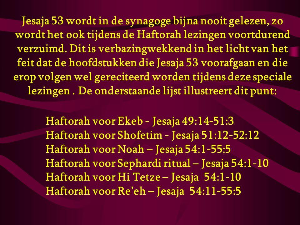 Jesaja 53 wordt in de synagoge bijna nooit gelezen, zo wordt het ook tijdens de Haftorah lezingen voortdurend verzuimd. Dit is verbazingwekkend in het licht van het feit dat de hoofdstukken die Jesaja 53 voorafgaan en die erop volgen wel gereciteerd worden tijdens deze speciale lezingen . De onderstaande lijst illustreert dit punt: