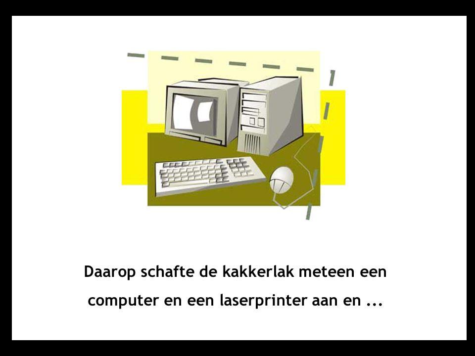 Daarop schafte de kakkerlak meteen een computer en een laserprinter aan en ...