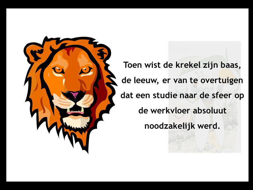 Toen wist de krekel zijn baas, de leeuw, er van te overtuigen dat een studie naar de sfeer op de werkvloer absoluut noodzakelijk werd.