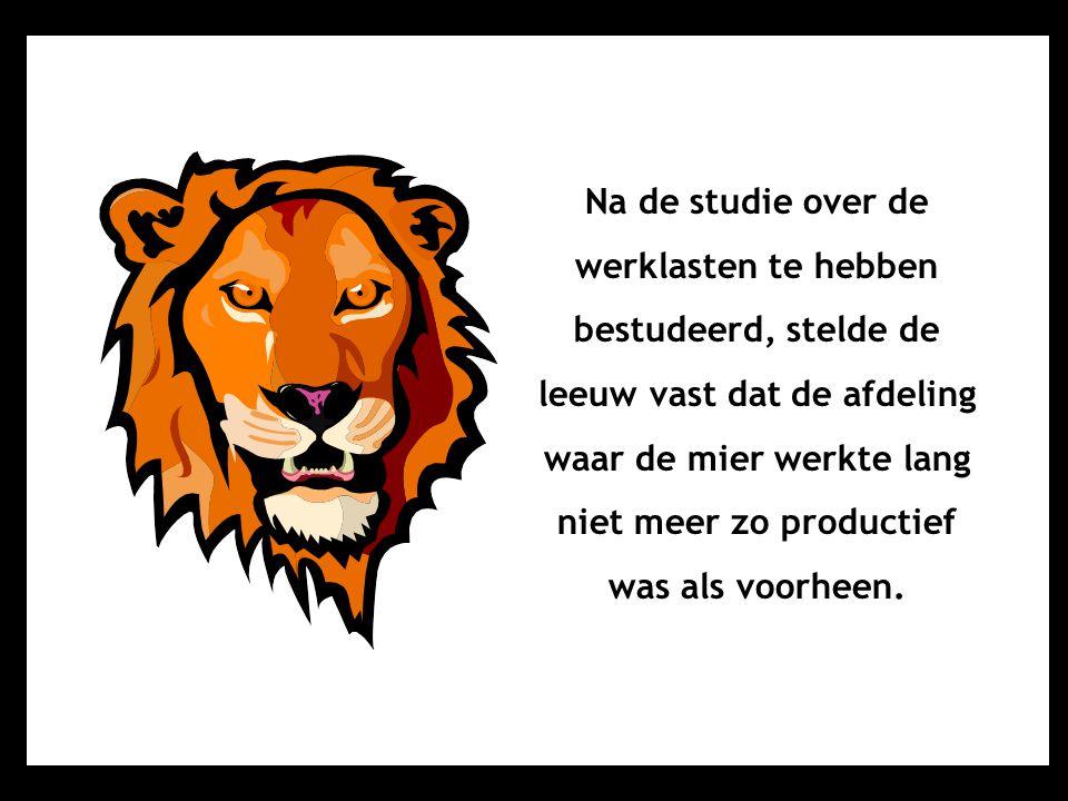 Na de studie over de werklasten te hebben bestudeerd, stelde de leeuw vast dat de afdeling waar de mier werkte lang niet meer zo productief was als voorheen.
