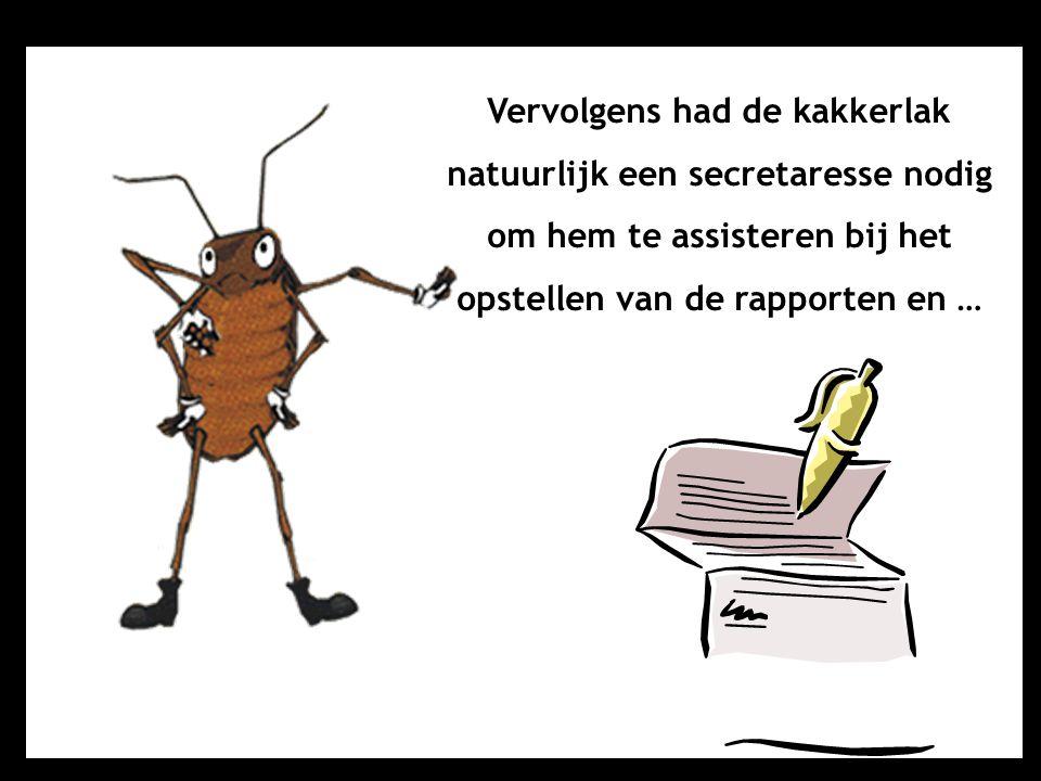 Vervolgens had de kakkerlak natuurlijk een secretaresse nodig om hem te assisteren bij het opstellen van de rapporten en …