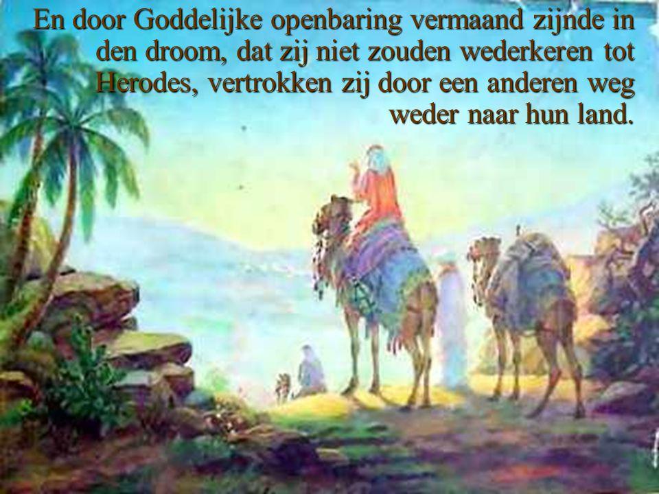 En door Goddelijke openbaring vermaand zijnde in den droom, dat zij niet zouden wederkeren tot Herodes, vertrokken zij door een anderen weg weder naar hun land.