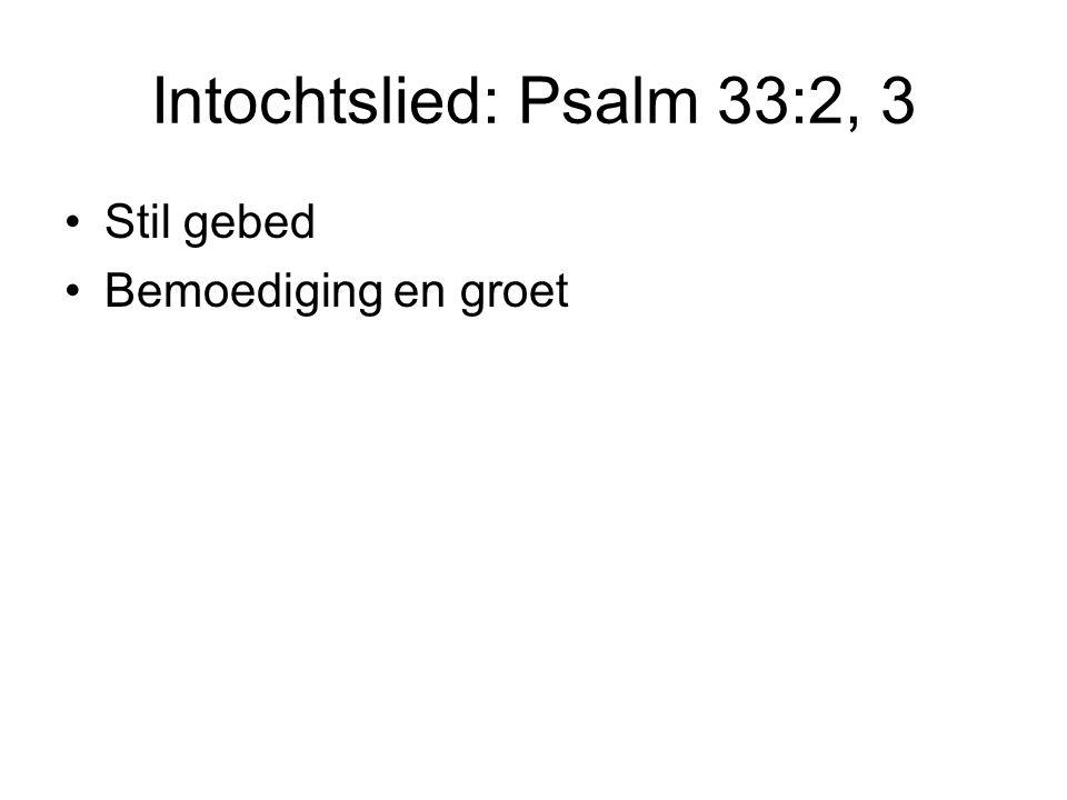 Intochtslied: Psalm 33:2, 3 Stil gebed Bemoediging en groet