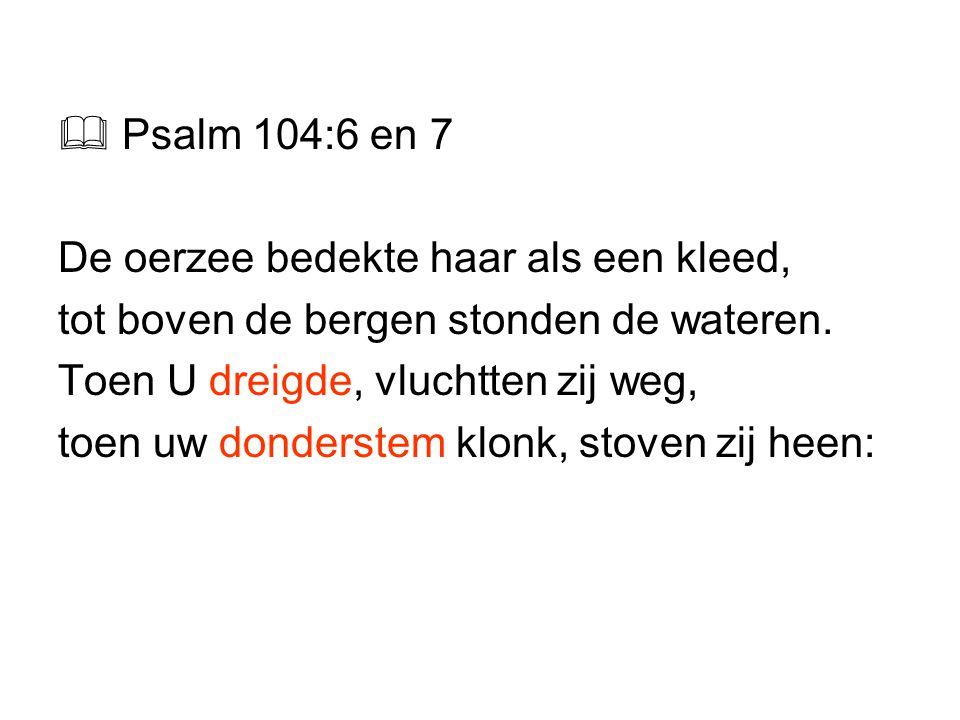  Psalm 104:6 en 7 De oerzee bedekte haar als een kleed, tot boven de bergen stonden de wateren. Toen U dreigde, vluchtten zij weg,