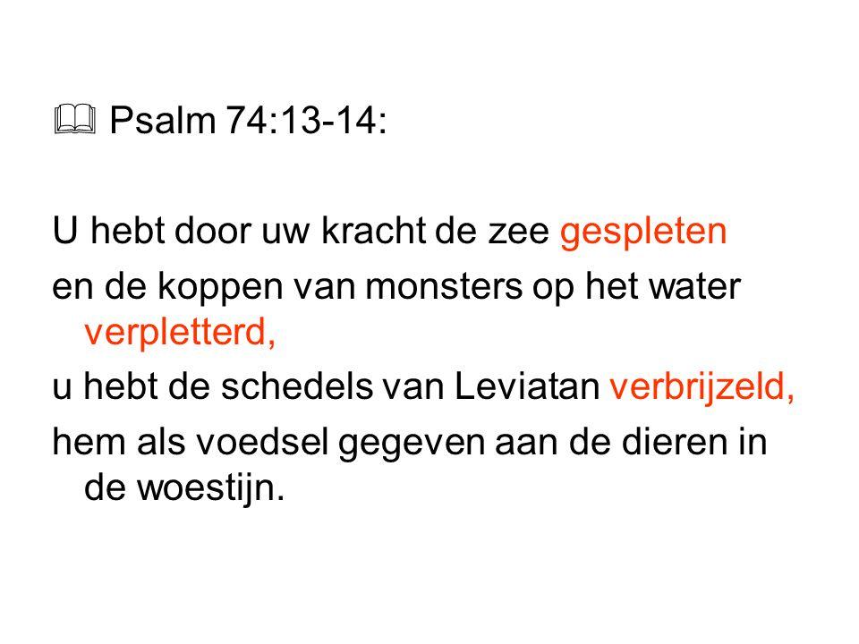  Psalm 74:13-14: U hebt door uw kracht de zee gespleten. en de koppen van monsters op het water verpletterd,
