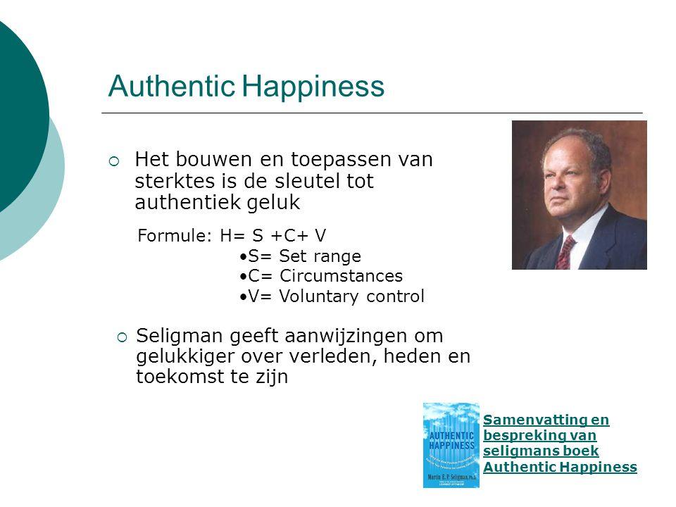 Authentic Happiness Het bouwen en toepassen van sterktes is de sleutel tot authentiek geluk. Formule: H= S +C+ V.