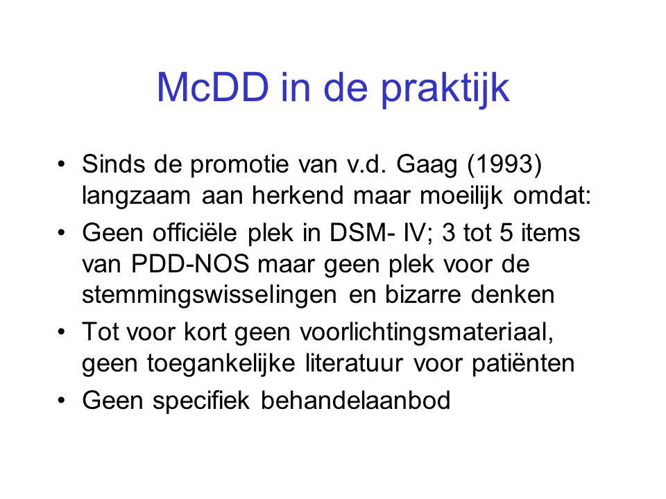 McDD in de praktijk Sinds de promotie van v.d. Gaag (1993) langzaam aan herkend maar moeilijk omdat: