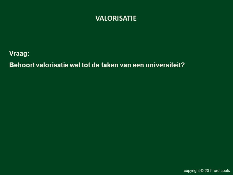 VALORISATIE Vraag: Behoort valorisatie wel tot de taken van een universiteit