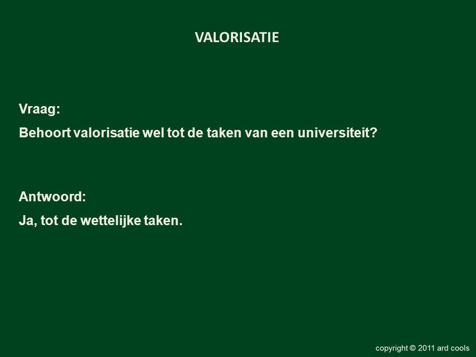 VALORISATIE Vraag: Behoort valorisatie wel tot de taken van een universiteit.