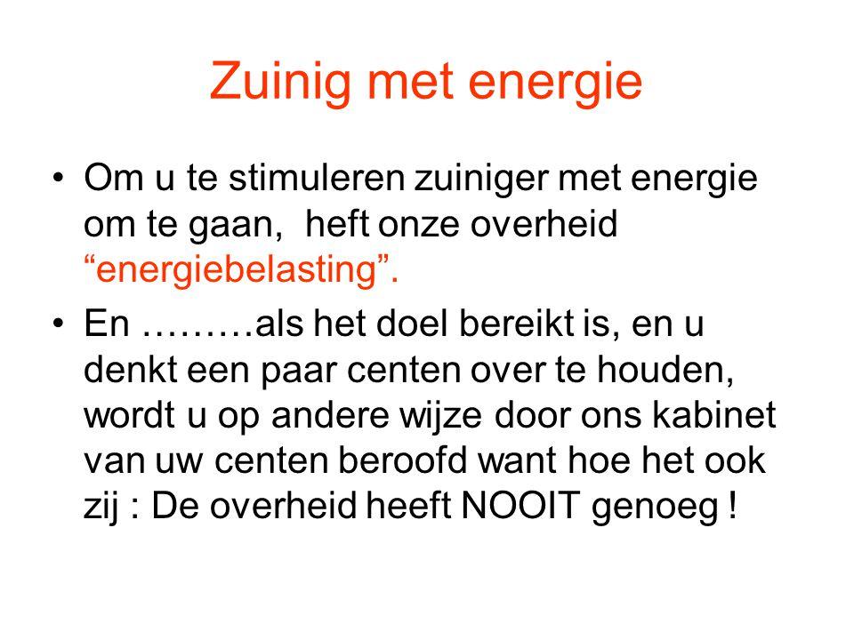 Zuinig met energie Om u te stimuleren zuiniger met energie om te gaan, heft onze overheid energiebelasting .