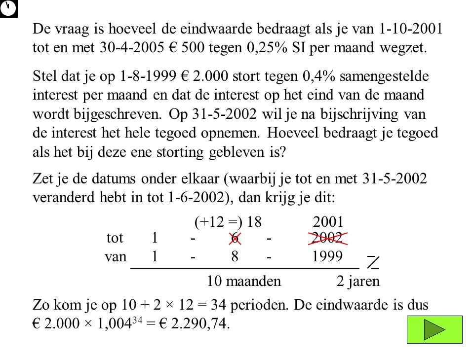 De vraag is hoeveel de eindwaarde bedraagt als je van 1-10-2001 tot en met 30-4-2005 € 500 tegen 0,25% SI per maand wegzet.