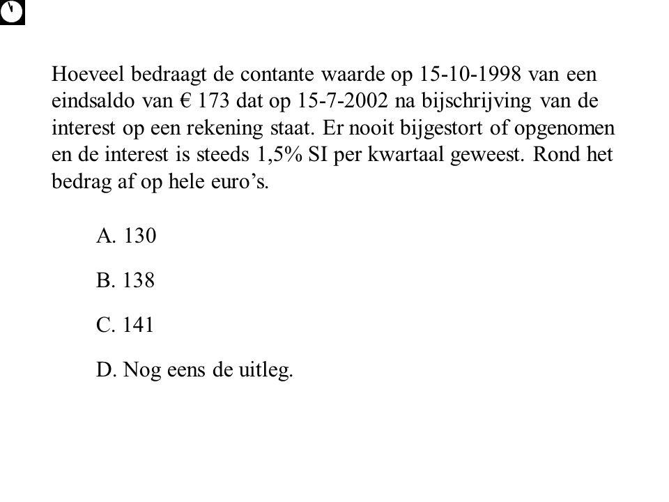 Hoeveel bedraagt de contante waarde op 15-10-1998 van een eindsaldo van € 173 dat op 15-7-2002 na bijschrijving van de interest op een rekening staat. Er nooit bijgestort of opgenomen en de interest is steeds 1,5% SI per kwartaal geweest. Rond het bedrag af op hele euro's.
