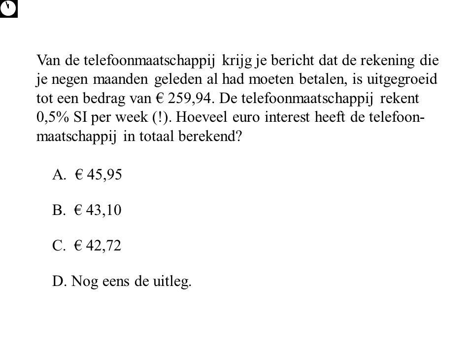 Van de telefoonmaatschappij krijg je bericht dat de rekening die je negen maanden geleden al had moeten betalen, is uitgegroeid tot een bedrag van € 259,94. De telefoonmaatschappij rekent 0,5% SI per week (!). Hoeveel euro interest heeft de telefoon-maatschappij in totaal berekend