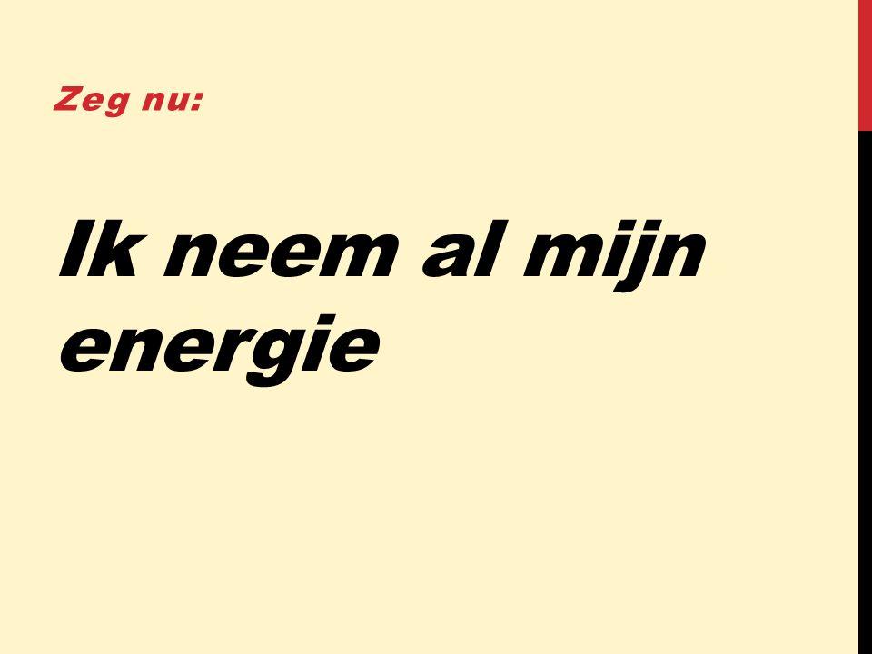 Ik neem al mijn energie Zeg nu: