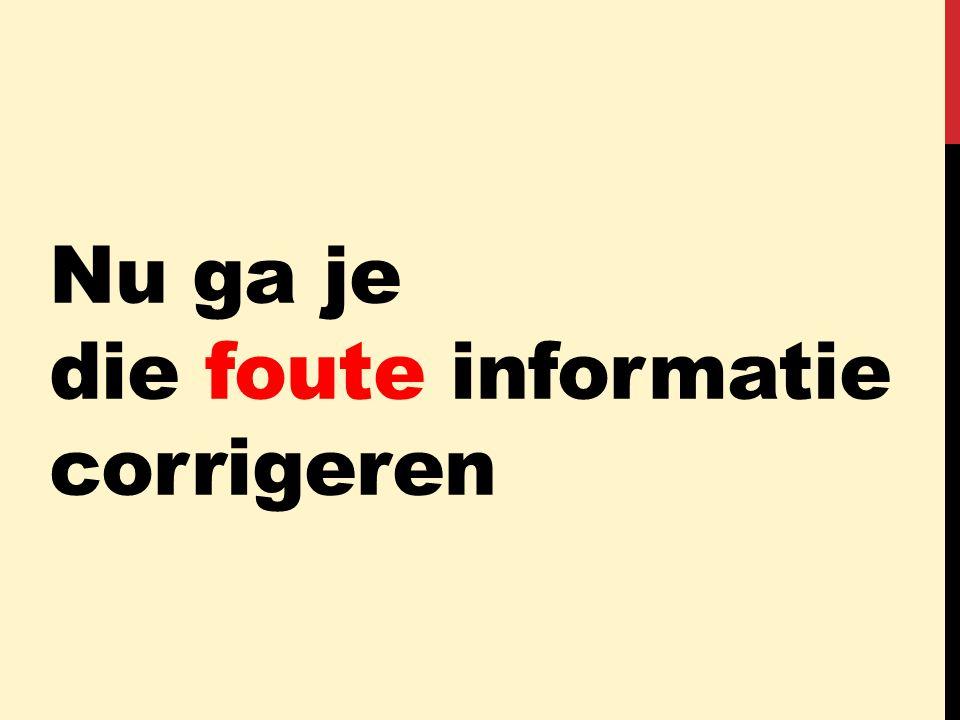 Nu ga je die foute informatie corrigeren