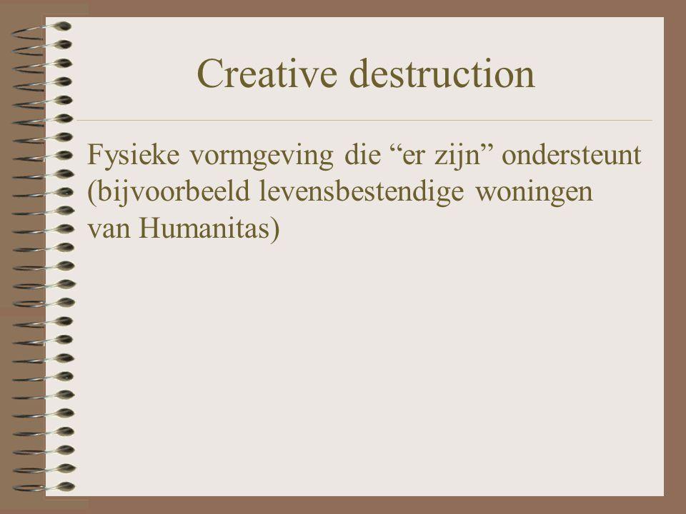 Creative destruction Fysieke vormgeving die er zijn ondersteunt (bijvoorbeeld levensbestendige woningen van Humanitas)