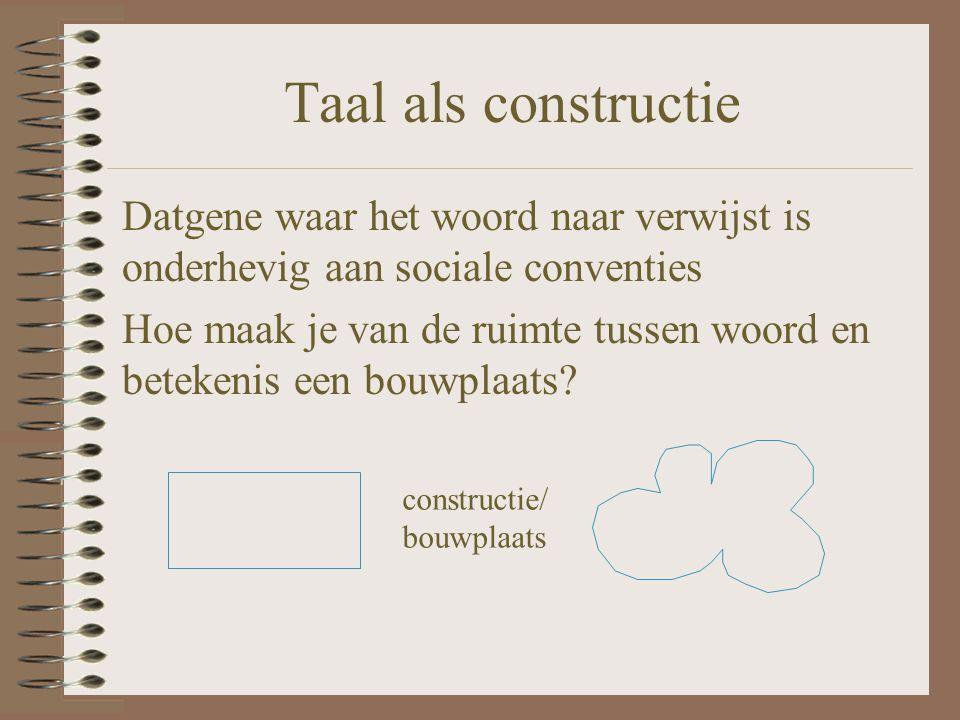Taal als constructie Datgene waar het woord naar verwijst is onderhevig aan sociale conventies.