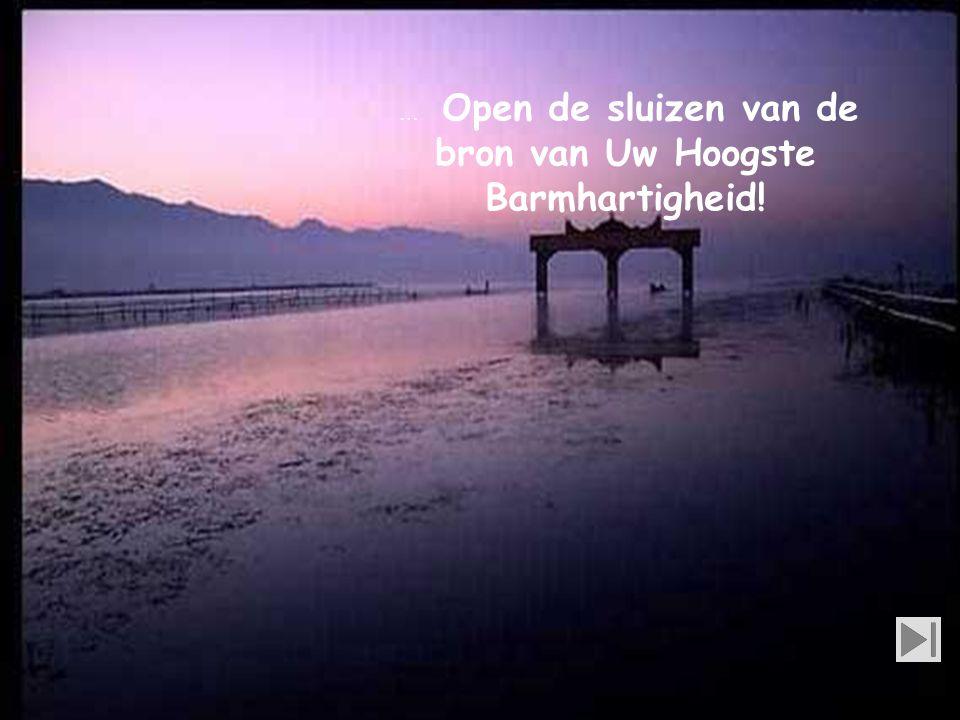 … Open de sluizen van de bron van Uw Hoogste Barmhartigheid!