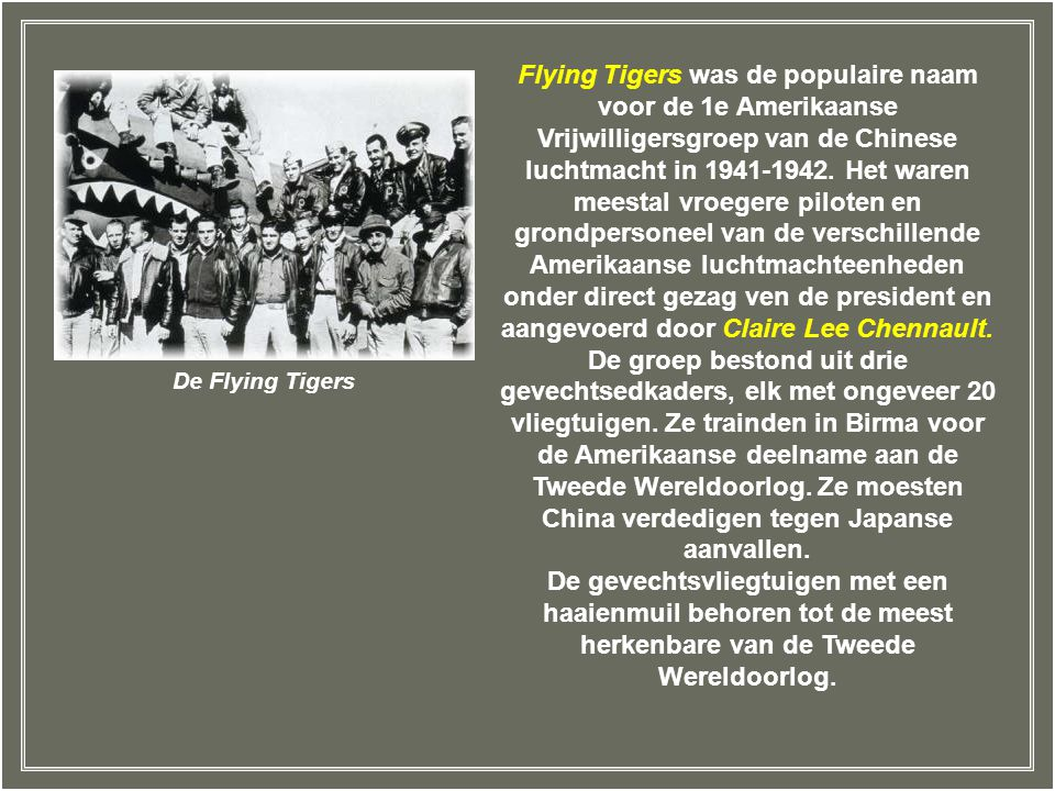 Flying Tigers was de populaire naam voor de 1e Amerikaanse Vrijwilligersgroep van de Chinese luchtmacht in 1941-1942. Het waren meestal vroegere piloten en grondpersoneel van de verschillende Amerikaanse luchtmachteenheden onder direct gezag ven de president en aangevoerd door Claire Lee Chennault. De groep bestond uit drie gevechtsedkaders, elk met ongeveer 20 vliegtuigen. Ze trainden in Birma voor de Amerikaanse deelname aan de Tweede Wereldoorlog. Ze moesten China verdedigen tegen Japanse aanvallen.