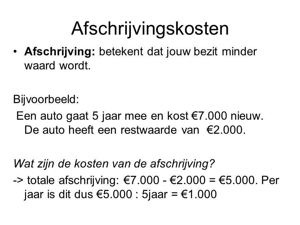 Afschrijvingskosten Afschrijving: betekent dat jouw bezit minder waard wordt. Bijvoorbeeld: