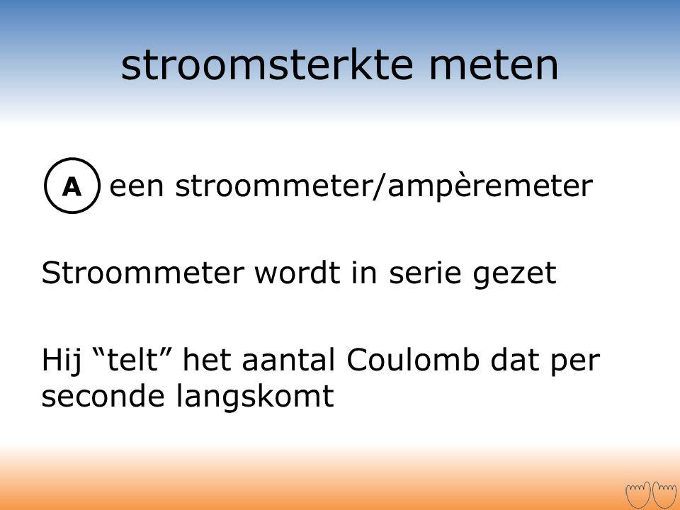 stroomsterkte meten een stroommeter/ampèremeter Stroommeter wordt in serie gezet Hij telt het aantal Coulomb dat per seconde langskomt