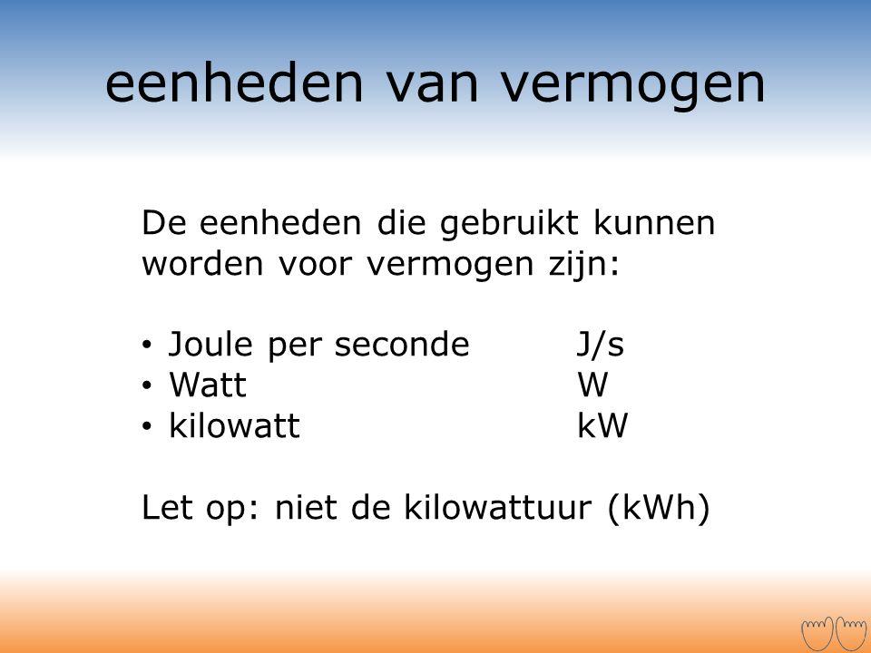 eenheden van vermogen De eenheden die gebruikt kunnen worden voor vermogen zijn: Joule per seconde J/s.