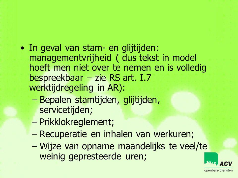 In geval van stam- en glijtijden: managementvrijheid ( dus tekst in model hoeft men niet over te nemen en is volledig bespreekbaar – zie RS art. I.7 werktijdregeling in AR):