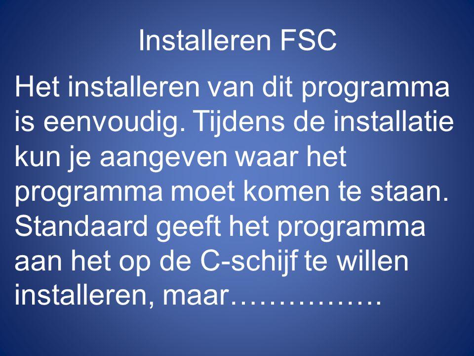 Installeren FSC Het installeren van dit programma is eenvoudig. Tijdens de installatie kun je aangeven waar het programma moet komen te staan.