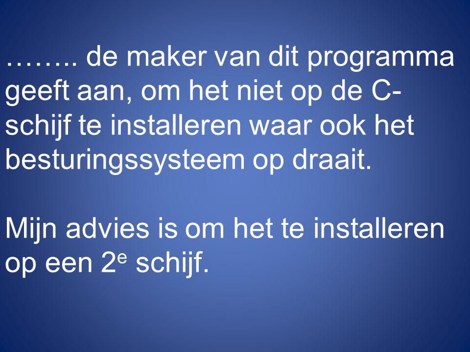 …….. de maker van dit programma geeft aan, om het niet op de C-schijf te installeren waar ook het besturingssysteem op draait.