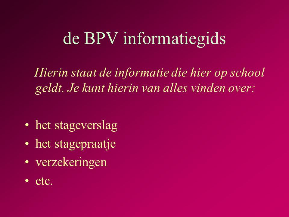 de BPV informatiegids Hierin staat de informatie die hier op school geldt. Je kunt hierin van alles vinden over: