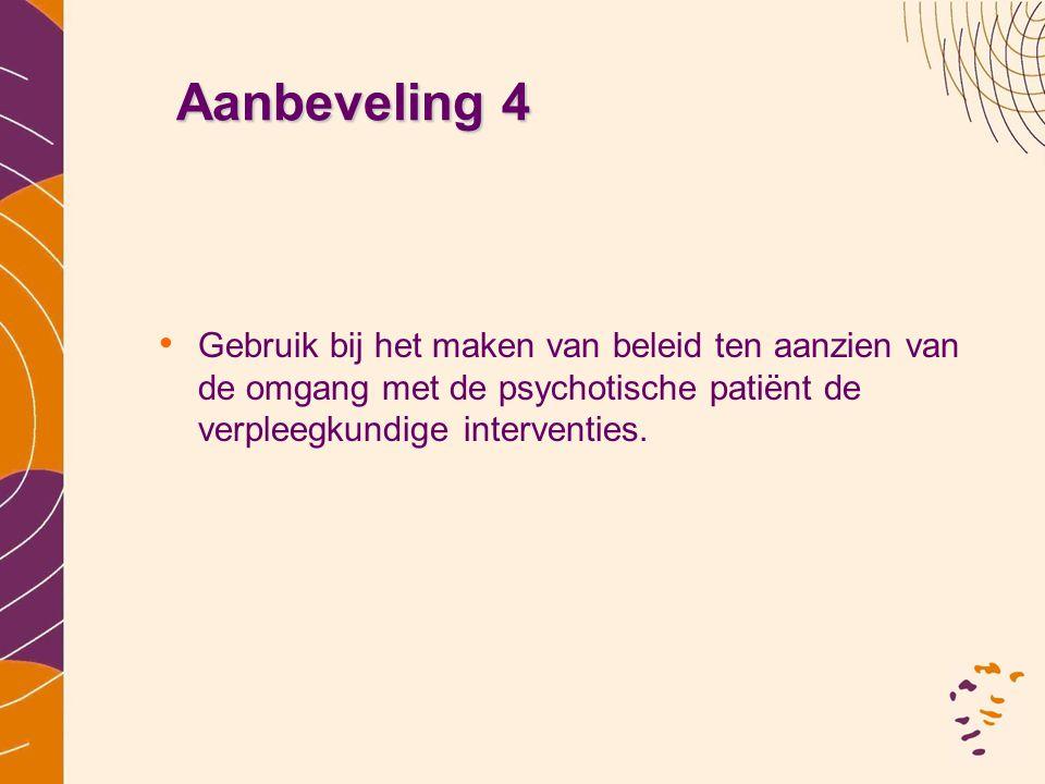 Aanbeveling 4 Gebruik bij het maken van beleid ten aanzien van de omgang met de psychotische patiënt de verpleegkundige interventies.