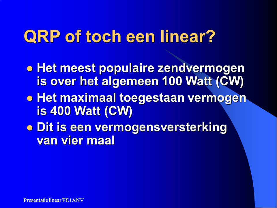 QRP of toch een linear Het meest populaire zendvermogen is over het algemeen 100 Watt (CW) Het maximaal toegestaan vermogen is 400 Watt (CW)