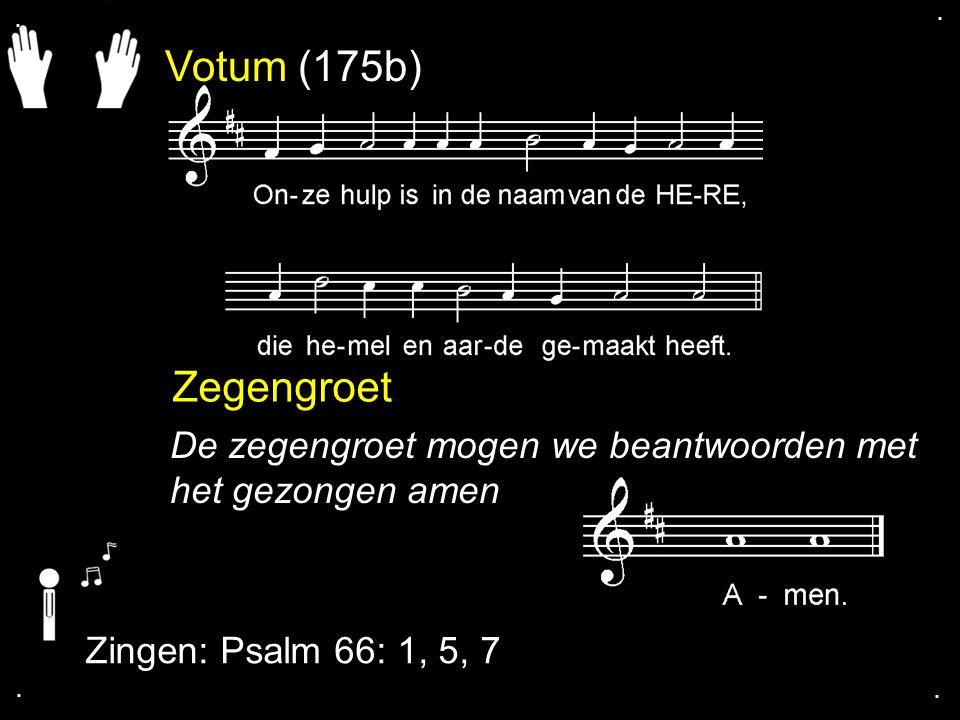 . . Votum (175b) Zegengroet. De zegengroet mogen we beantwoorden met het gezongen amen. Zingen: Psalm 66: 1, 5, 7