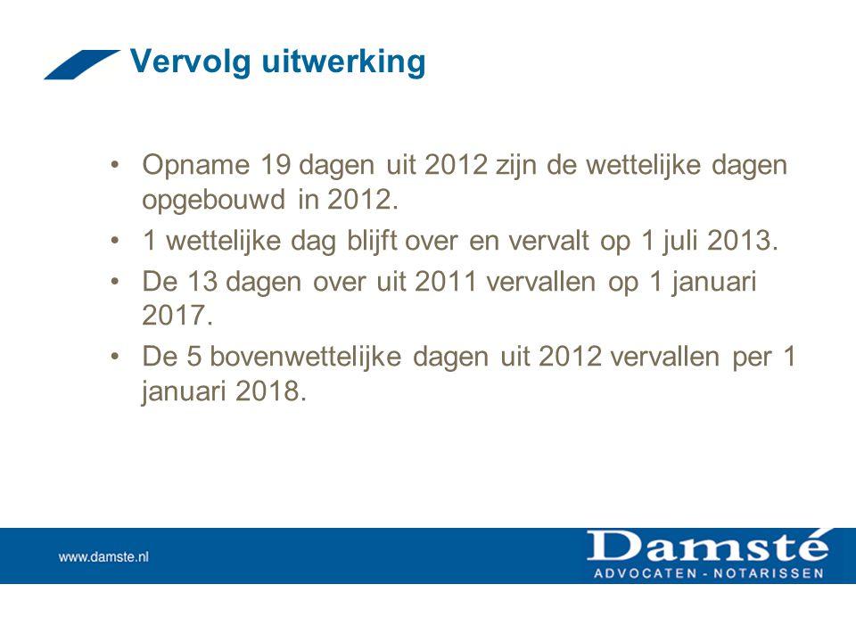 Vervolg uitwerking Opname 19 dagen uit 2012 zijn de wettelijke dagen opgebouwd in 2012. 1 wettelijke dag blijft over en vervalt op 1 juli 2013.