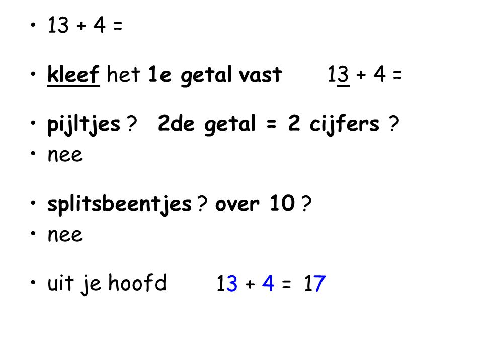 13 + 4 = kleef het 1e getal vast 13 + 4 = pijltjes 2de getal = 2 cijfers nee. splitsbeentjes over 10