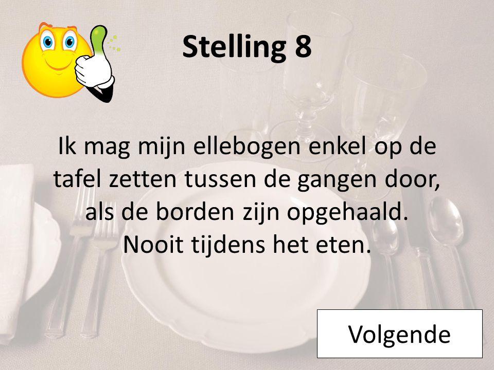 Stelling 8 Ik mag mijn ellebogen enkel op de tafel zetten tussen de gangen door, als de borden zijn opgehaald. Nooit tijdens het eten.