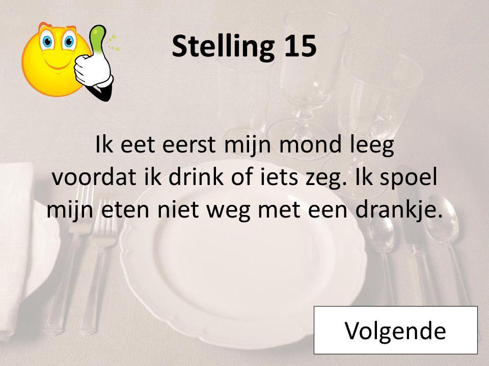 Stelling 15 Ik eet eerst mijn mond leeg voordat ik drink of iets zeg. Ik spoel mijn eten niet weg met een drankje.