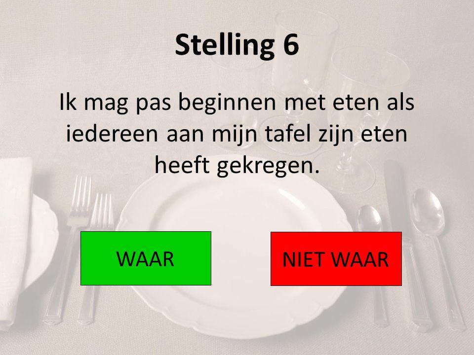 Stelling 6 Ik mag pas beginnen met eten als iedereen aan mijn tafel zijn eten heeft gekregen. WAAR.