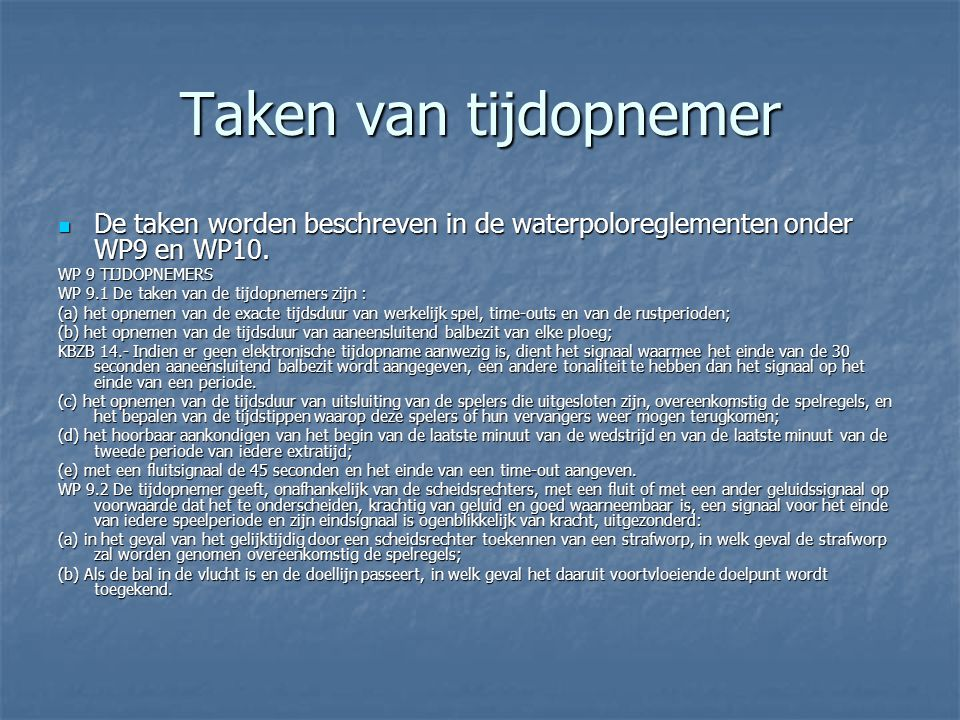 Taken van tijdopnemer De taken worden beschreven in de waterpoloreglementen onder WP9 en WP10. WP 9 TIJDOPNEMERS.