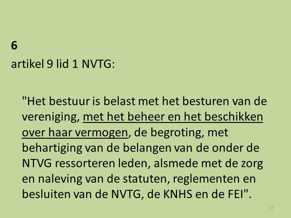 6 artikel 9 lid 1 NVTG: Het bestuur is belast met het besturen van de vereniging, met het beheer en het beschikken over haar vermogen, de begroting, met behartiging van de belangen van de onder de NTVG ressorteren leden, alsmede met de zorg en naleving van de statuten, reglementen en besluiten van de NVTG, de KNHS en de FEI .