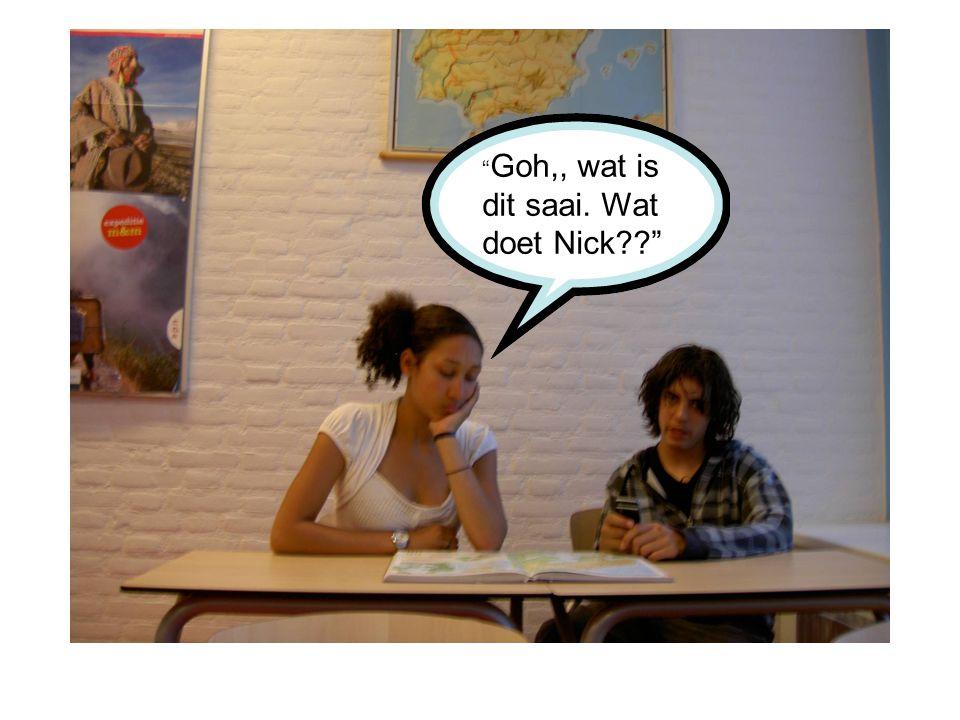 Goh,, wat is dit saai. Wat doet Nick