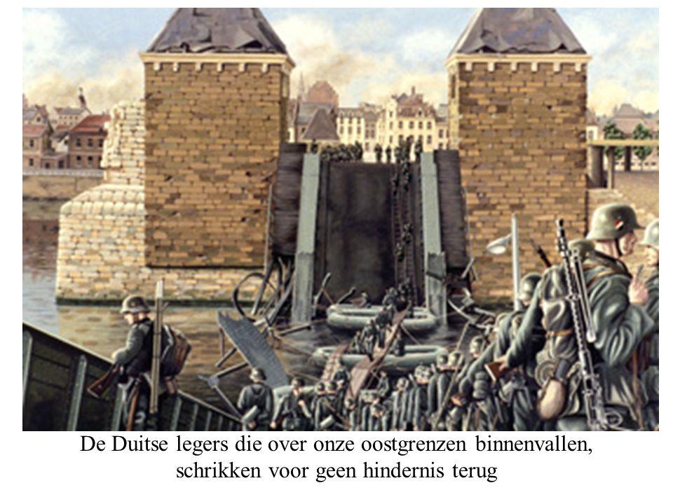 De Duitse legers die over onze oostgrenzen binnenvallen, schrikken voor geen hindernis terug