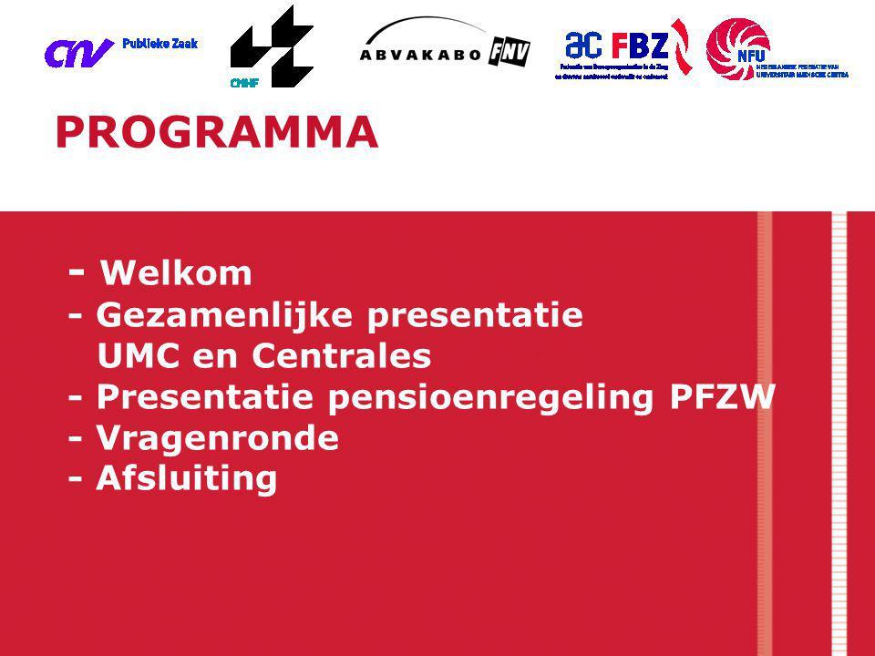 PROGRAMMA - Welkom - Gezamenlijke presentatie UMC en Centrales - Presentatie pensioenregeling PFZW - Vragenronde - Afsluiting.