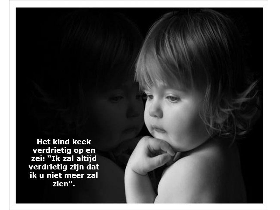 Het kind keek verdrietig op en zei: Ik zal altijd verdrietig zijn dat ik u niet meer zal zien .
