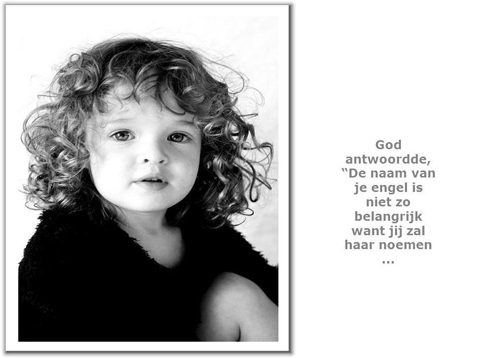 God antwoordde, De naam van je engel is niet zo belangrijk want jij zal haar noemen ...