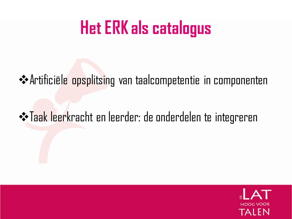 Het ERK als catalogus Artificiële opsplitsing van taalcompetentie in componenten.