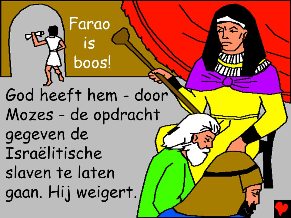 Farao is. boos! God heeft hem - door Mozes - de opdracht gegeven de. Israëlitische. slaven te laten.