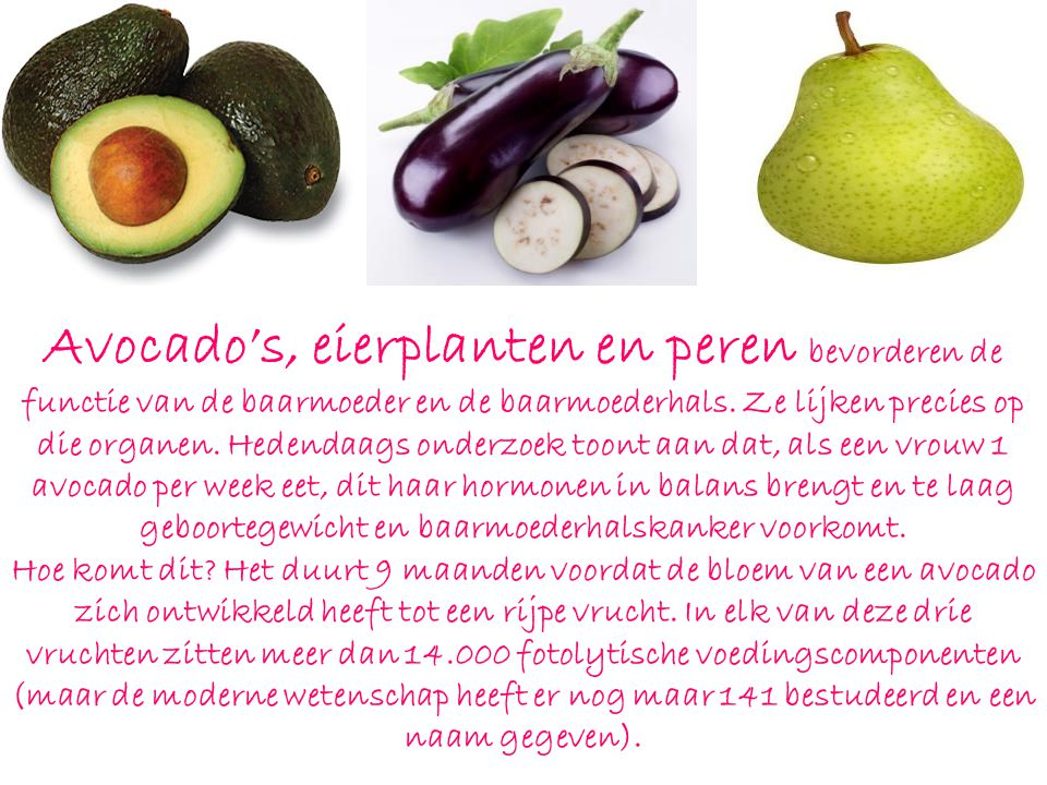 Avocado's, eierplanten en peren bevorderen de functie van de baarmoeder en de baarmoederhals. Ze lijken precies op die organen. Hedendaags onderzoek toont aan dat, als een vrouw 1 avocado per week eet, dit haar hormonen in balans brengt en te laag geboortegewicht en baarmoederhalskanker voorkomt.